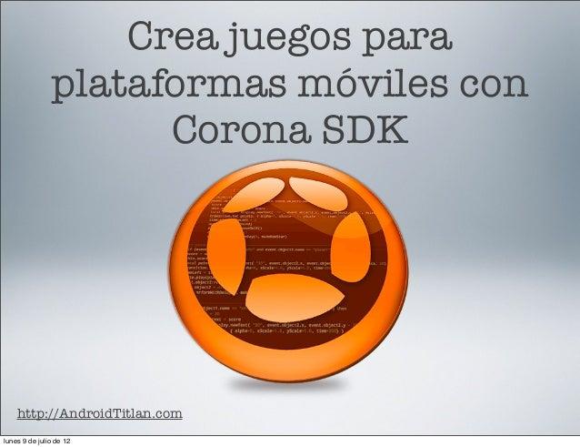 Crea juegos para plataformas móviles con Corona SDK  http://AndroidTitlan.com lunes 9 de julio de 12
