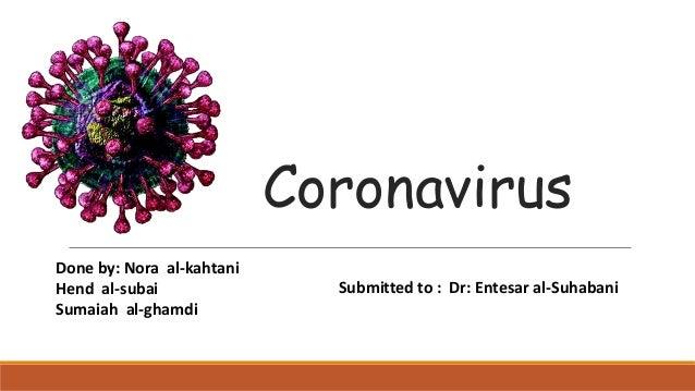 Coronavirus Submitted to : Dr: Entesar al-Suhabani Done by: Nora al-kahtani Hend al-subai Sumaiah al-ghamdi