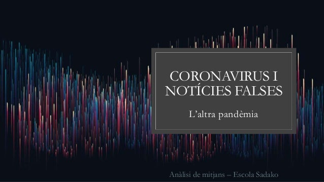 CORONAVIRUS I NOTÍCIES FALSES L'altra pandèmia Anàlisi de mitjans – Escola Sadako