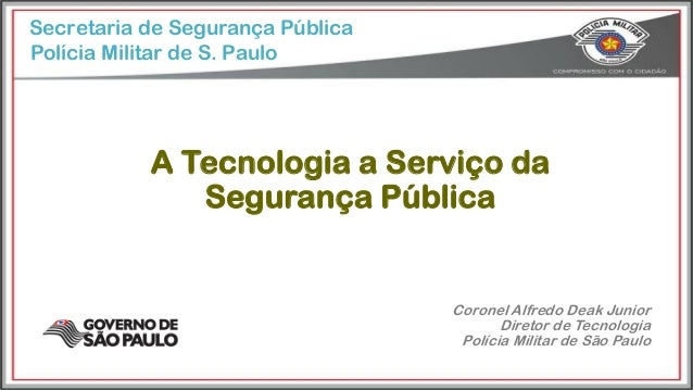 Secretaria de Segurança Pública A Tecnologia a Serviço da Segurança Pública Polícia Militar de S. Paulo Coronel Alfredo De...