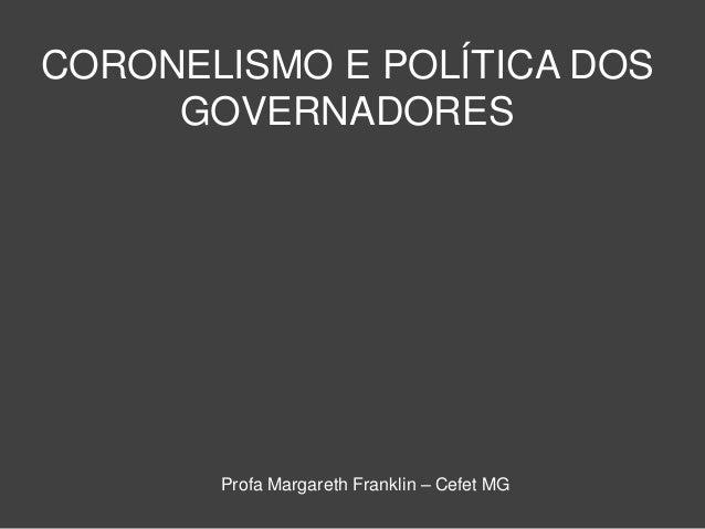 CORONELISMO E POLÍTICA DOS GOVERNADORES Profa Margareth Franklin – Cefet MG