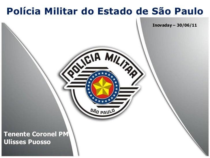 Polícia Militar do Estado de São Paulo                            Inovaday – 30/06/11Tenente Coronel PMUlisses Puosso