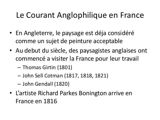 Le Courant Anglophilique en France• En Angleterre, le paysage est déja considérécomme un sujet de peinture acceptable• Au ...