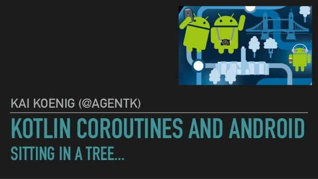 KOTLIN COROUTINES AND ANDROID SITTING IN A TREE... KAI KOENIG (@AGENTK)