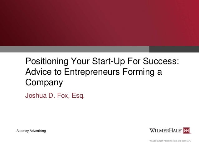 Positioning Your Start-Up For Success: Advice to Entrepreneurs Forming a Company Joshua D. Fox, Esq.  Attorney Advertising
