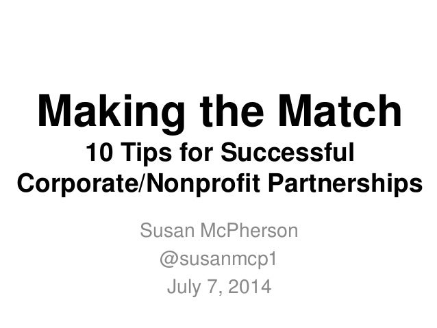 Making the Match 10 Tips for Successful Corporate/Nonprofit Partnerships Susan McPherson @susanmcp1 July 7, 2014