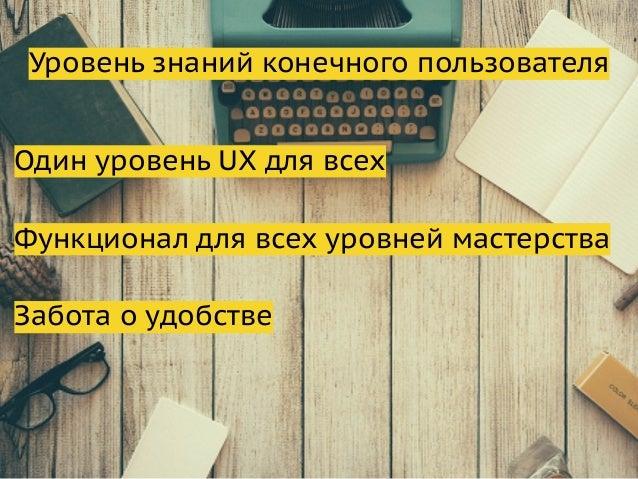 Уровень знаний конечного пользователя Один уровень UX для всех Функционал для всех уровней мастерства Забота о удобстве