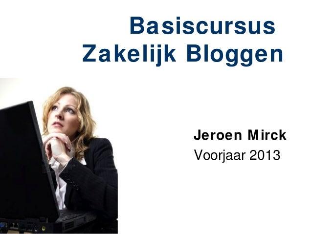 BasiscursusZakelijk Bloggen        Jeroen Mirck        Voorjaar 2013