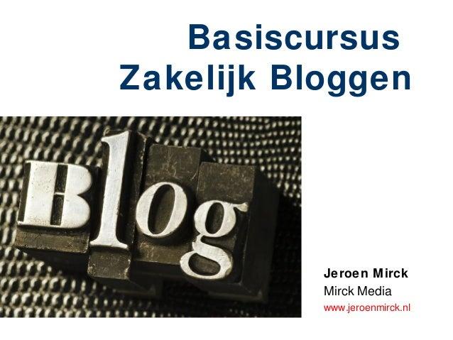 BasiscursusZakelijk Bloggen           Jeroen Mirck           Mirck Media           www.jeroenmirck.nl