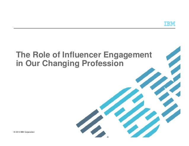 © 2013 IBM Corporation The Role of Influencer Engagement in Our Changing Profession