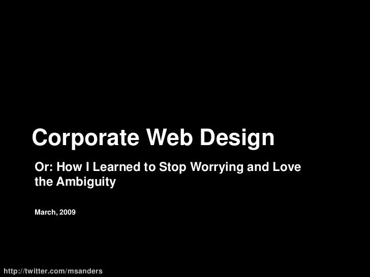Corporate Web Design<br />Or:How I Learned to Stop Worrying and Love the Ambiguity<br />March, 2009<br />