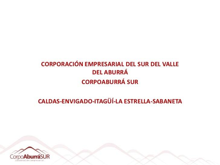 CORPORACIÓN EMPRESARIAL DEL SUR DEL VALLE              DEL ABURRÁ           CORPOABURRÁ SURCALDAS-ENVIGADO-ITAGÜÍ-LA ESTRE...