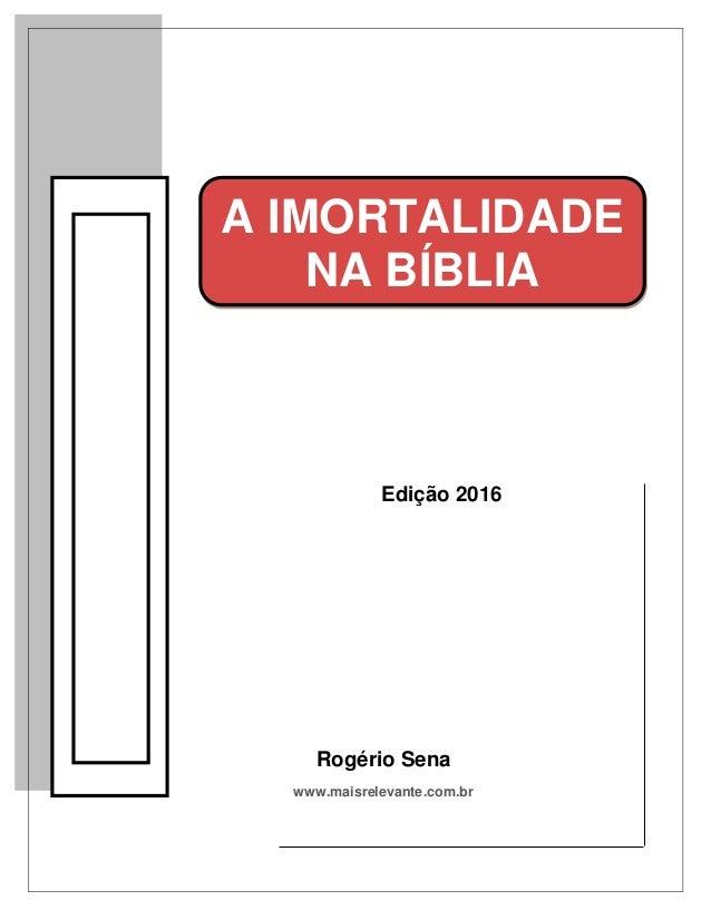 Edição 2016 Rogério Sena www.maisrelevante.com.br A IMORTALIDADE NA BÍBLIA