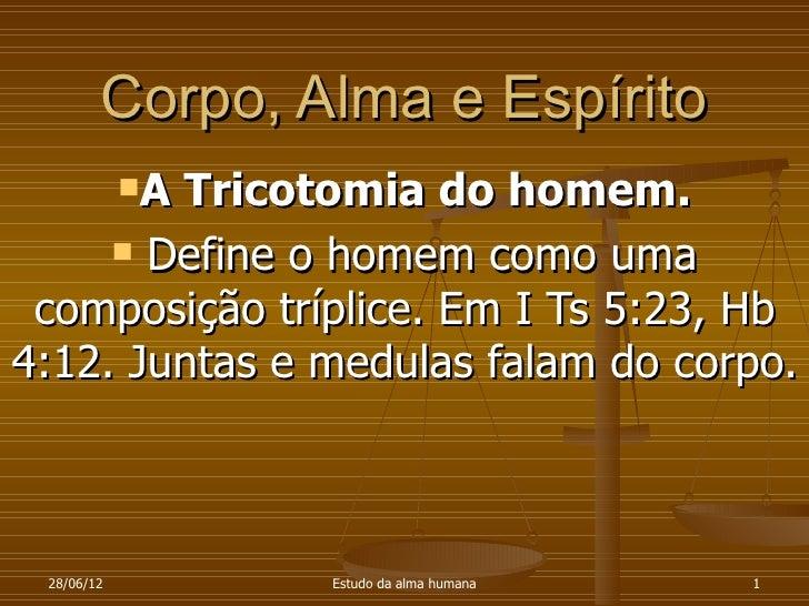 Corpo, Alma e Espírito            A        Tricotomia do homem.      Define o homem como uma composição tríplice. Em I T...