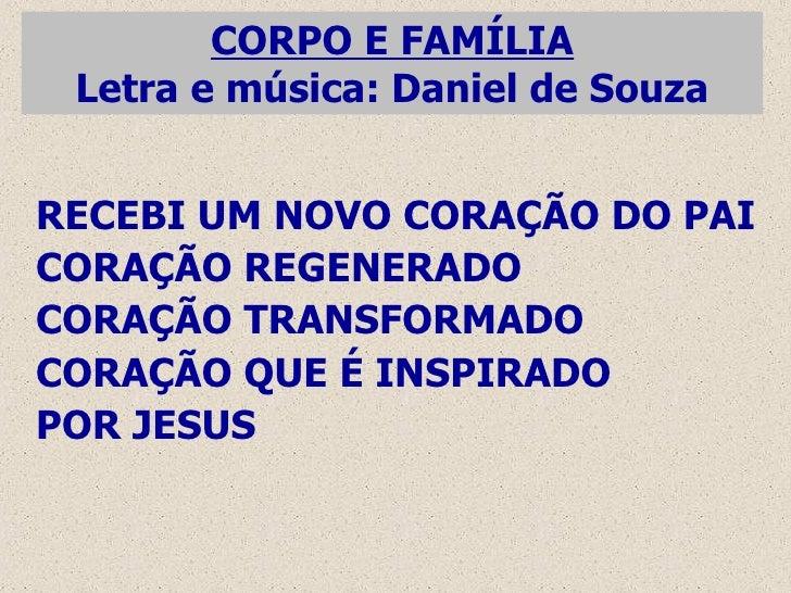 CORPO E FAMÍLIA Letra e música: Daniel de Souza RECEBI UM NOVO CORAÇÃO DO PAI CORAÇÃO REGENERADO CORAÇÃO TRANSFORMADO CORA...