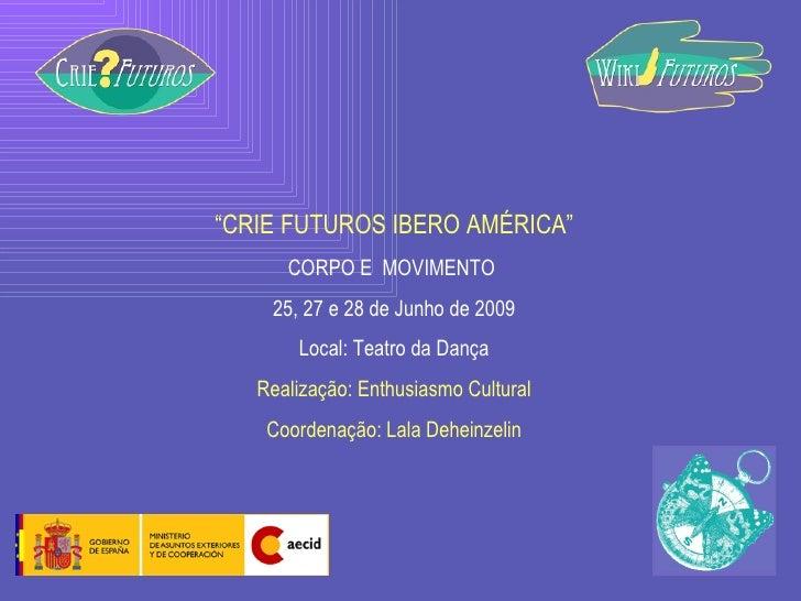 """"""" CRIE FUTUROS IBERO AMÉRICA"""" CORPO E  MOVIMENTO  25, 27 e 28 de Junho de 2009 Local: Teatro da Dança Realização: Enthusia..."""