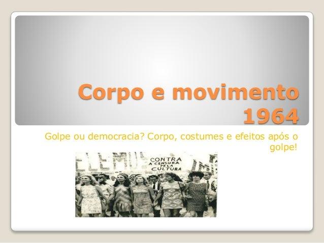 Corpo e movimento 1964 Golpe ou democracia? Corpo, costumes e efeitos após o golpe!