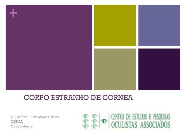 + CORPO ESTRANHO DE CORNEA DR. Michel Bittencourt Santos CEPOA Oftalmologia