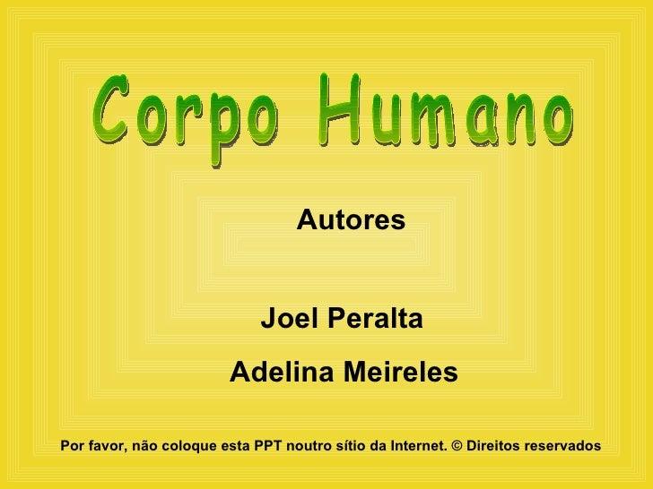 Autores Joel Peralta Adelina Meireles Corpo Humano Por favor, não coloque esta PPT noutro sítio da Internet.  ©  Direitos ...