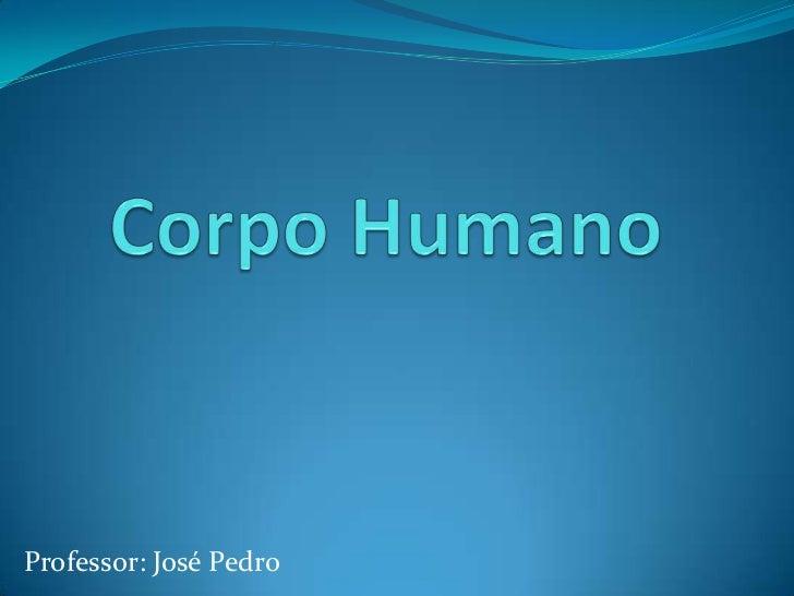 Corpo Humano<br />Professor: José Pedro<br />