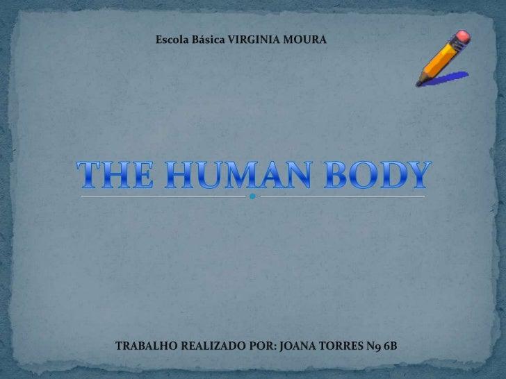 Escola Básica VIRGINIA MOURA<br />THE HUMAN BODY<br />TRABALHO REALIZADO POR: JOANA TORRES N9 6B <br />