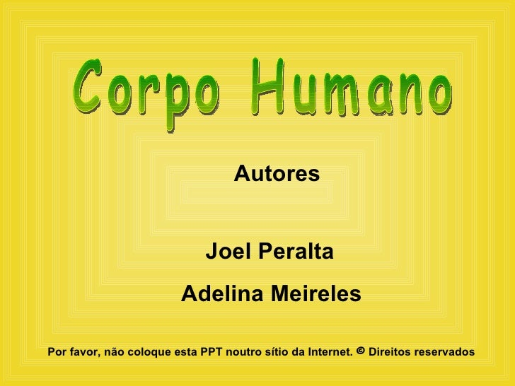 Autores Joel Peralta Adelina Meireles Corpo Humano Por favor, não coloque esta PPT noutro sítio da Internet.  ©   Direitos...