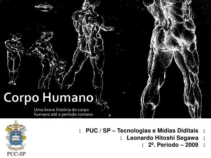 Corpo Humano<br />Uma breve história do corpo humano até o período romano<br />:   PUC / SP – Tecnologias e Mídias Diditai...