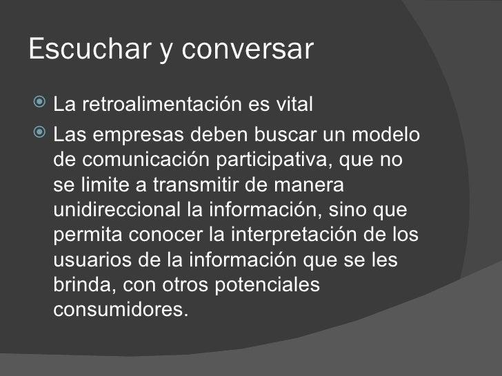 Escuchar y conversar <ul><li>La retroalimentación es vital </li></ul><ul><li>Las empresas deben buscar un modelo de comuni...