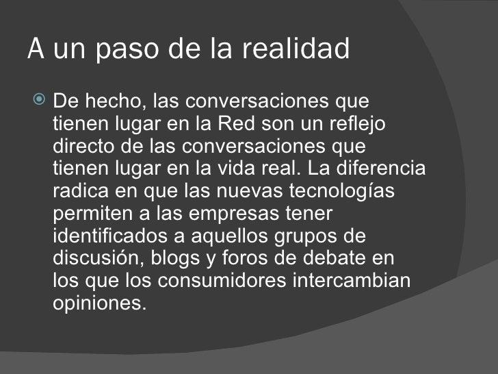 A un paso de la realidad <ul><li>De hecho, las conversaciones que tienen lugar en la Red son un reflejo directo de las con...