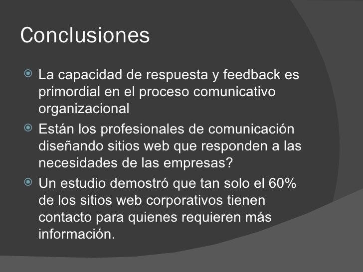 Conclusiones <ul><li>La capacidad de respuesta y feedback es primordial en el proceso comunicativo organizacional </li></u...