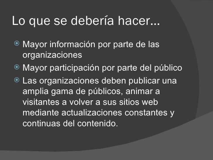 Lo que se debería hacer… <ul><li>Mayor información por parte de las organizaciones </li></ul><ul><li>Mayor participación p...