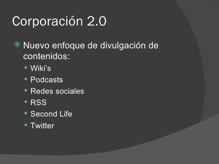 Corporación 2.0 <ul><li>Nuevo enfoque de divulgación de contenidos: </li></ul><ul><ul><li>Wiki's  </li></ul></ul><ul><ul><...