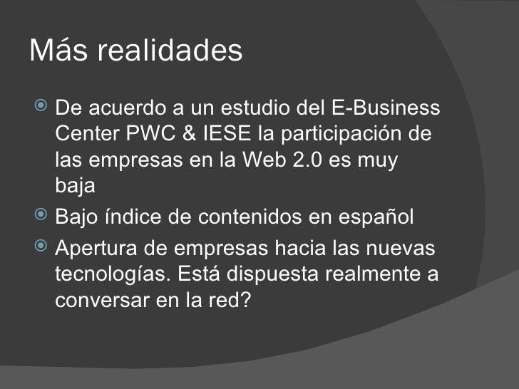 Más realidades <ul><li>De acuerdo a un estudio del E-Business Center PWC & IESE la participación de las empresas en la Web...