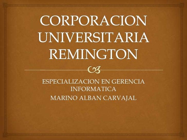 CORPORACION UNIVERSITARIA REMINGTON<br />ESPECIALIZACION EN GERENCIA INFORMATICA<br />MARINO ALBAN CARVAJAL<br />