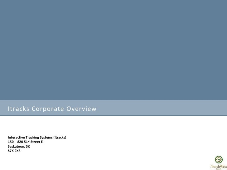 Itracks Corporate Overview <br />Interactive Tracking Systems (Itracks)<br />150 – 820 51st Street E<br />Saskatoon, SK<br...