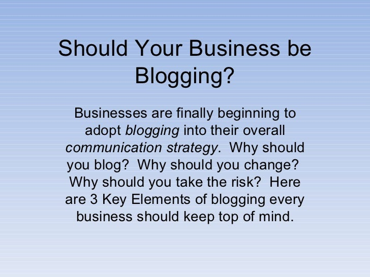 Should Your Business be Blogging? Businesses are finally beginning to adopt  blogging  into their overall  communication s...