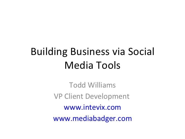 Building Business via Social Media Tools Todd Williams VP Client Development  www.intevix.com www.mediabadger.com