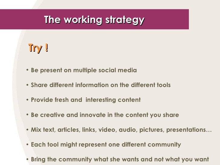The working strategy <ul><li>Try !   </li></ul><ul><li>Be present on multiple social media </li></ul><ul><li>Share differe...