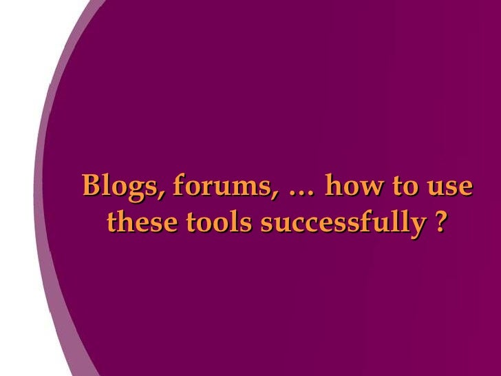 Blogs, forums, … how to use these tools successfully ?