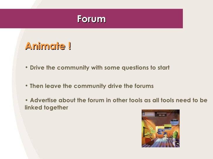 Forum <ul><li>Animate ! </li></ul><ul><li>Drive the community with some questions to start </li></ul><ul><li>Then leave th...