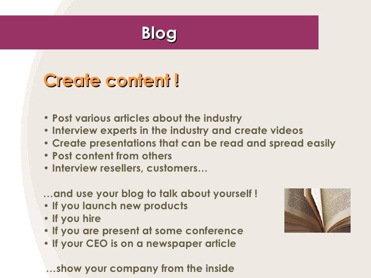 Blog <ul><li>Create content ! </li></ul><ul><li>Post various articles about the industry </li></ul><ul><li>Interview exper...