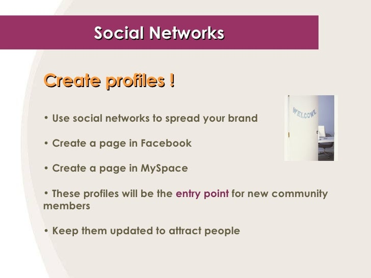 Social Networks <ul><li>Create profiles ! </li></ul><ul><li>Use social networks to spread your brand </li></ul><ul><li>Cre...