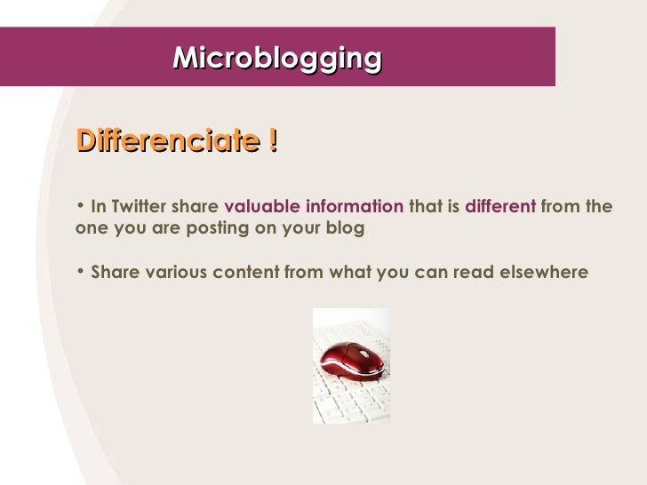 Microblogging <ul><li>Differenciate ! </li></ul><ul><li>In Twitter share  valuable information  that is  different  from t...
