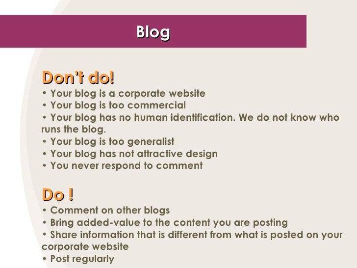 Blog <ul><li>Don't do! </li></ul><ul><li>Your blog is a corporate website </li></ul><ul><li>Your blog is too commercial </...