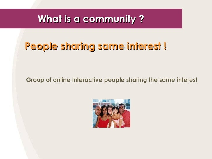 What is a community ? People sharing same interest !   Group of online interactive people sharing the same interest