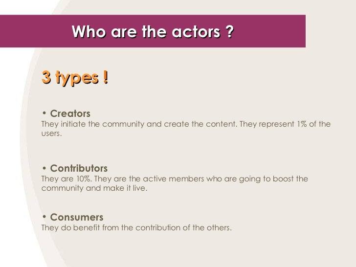 Who are the actors ? <ul><li>3 types  ! </li></ul><ul><li>Creators </li></ul><ul><li>They initiate the community and creat...