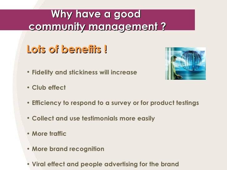 Why have a good  community management ? <ul><li>Lots of benefits !   </li></ul><ul><li>Fidelity and stickiness will increa...