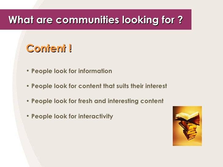 What are communities looking for ? <ul><li>Content !   </li></ul><ul><li>People look for information </li></ul><ul><li>Peo...