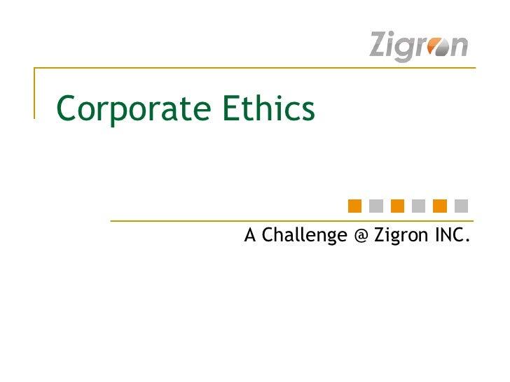 Corporate Ethics A Challenge @ Zigron INC.