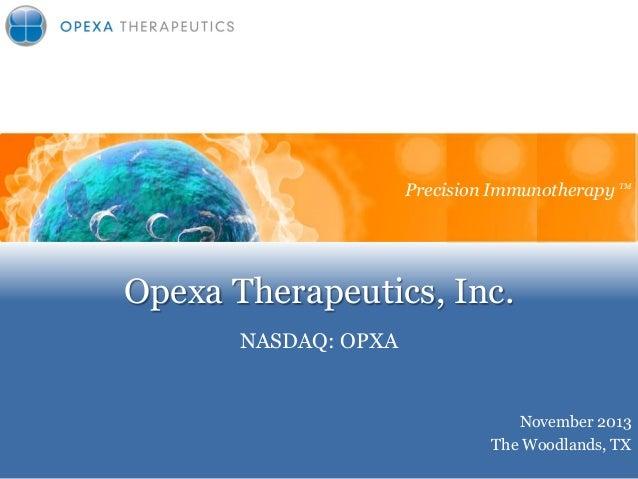 Precision Immunotherapy TM Precision Immunotherapy  Opexa Therapeutics, Inc. NASDAQ: OPXA  November 2013 The Woodlands, TX